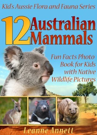 12 Australian Mammals! Kids Book About Mammals: Fun Animal Facts Photo Book for Kids with Native Wildlife Pictures (Kids Aussie Flora and Fauna Series)  by  Leanne Annett