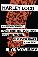 Harley Loco: A Memoir of Hard Living, Hair, and Post-Punk from the Middle East to the LowerEast Side