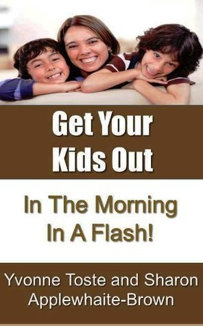 Get Your Kids Out In The Morning In A Flash!  by  Yvonne Toste