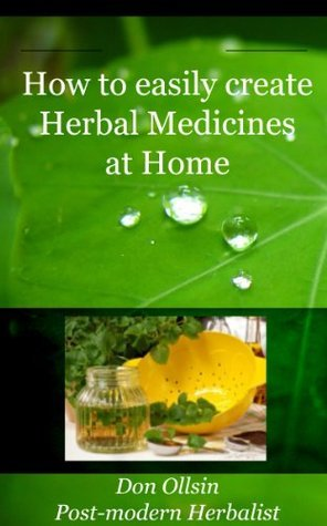 How to Easily Create Herbal Medicines at Home  by  Don Ollsin