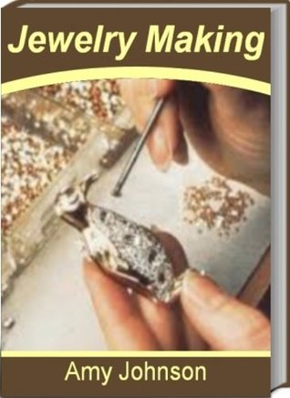Jewelry Making: The Best Guide for Jewelry Making Supplies, Beads for Jewelry Making, Wire Jewelry Making, Jewelry Making Ideas, Jewelry Making Kits and Jewelry Making Classes Amy Johnson