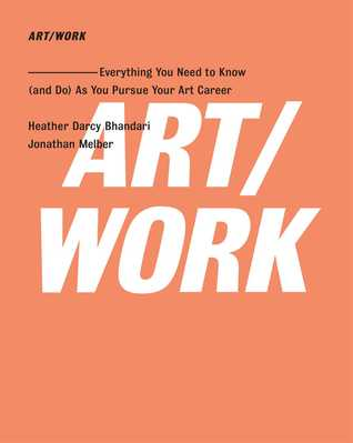 ART/WORK: Everything You Need to Know (and Do) As You Pursue Your Art Career  by  Heather Darcy Bhandari