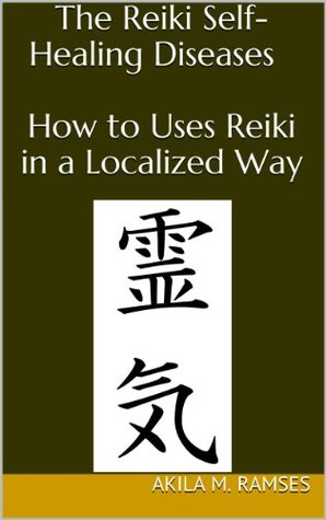 The Reiki Self-Healing Diseases : How to Uses  Reiki in a Localized Way  by  Akila  M. Ramses