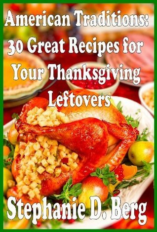 American Traditions: 30 Great Recipes for Your Thanksgiving Leftovers  by  Stephanie D.  Berg