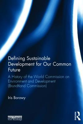 Defining Sustainable Development for Our Common Future: A History of the World Commission on Environment and Development  by  Iris Borowy