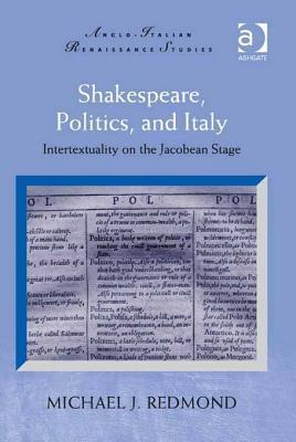 Shakespeare, Politics, and Italy: Intertextuality on the Jacobean Stage  by  Michael J. Redmond