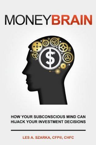 MONEY BRAIN - How Your Subconscious Mind Can Hijack Your Investment Decisions  by  Les Szarka