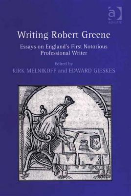 Writing Robert Greene: Essays on Englands First Notorious Professional Writer Kirk Melnikoff