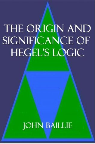 THE ORIGIN AND SIGNIFICANCE OF HEGELS LOGIC John  Baillie