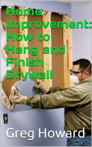Home Improvement: How to Hang and Finish Drywall  by  Greg Howard