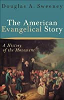 American Evangelical Story, The: A History of the Movement