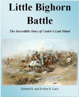 Little Bighorn Battle: The Incredible Story of Custers Last Stand (Custer Kindle Book Series)  by  Evelyn S. Luce