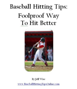 Baseball Hitting Tips: Foolproof Way To Hit Better Jeff Wise