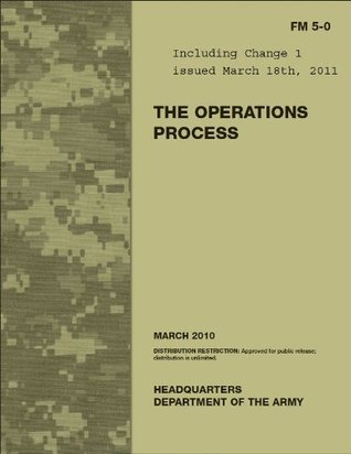 Field Manual FM 5-0 The Operations Process including Change 1, issued March 18, 2011 US Army  by  US Army, United States Government
