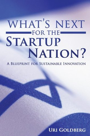 Whats Next for the Startup Nation?: A Blueprint for Sustainable Innovation  by  Uri Goldberg