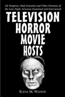 Television Horror Movie Hosts: 68 Vampires, Mad Scientists and Other Denizens of the Late-Night Airwaves Examined and Interviewed