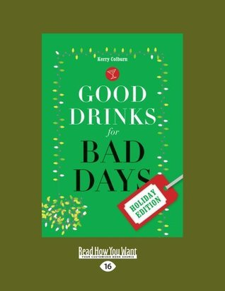 Good Drinks for Bad Days: Holiday Edition  by  Kerry Colburn
