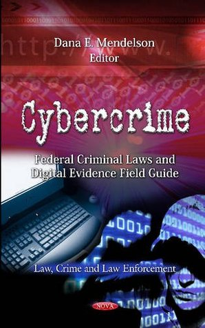 Cybercrime: Federal Criminal Laws and Digital Evidence Field Guide Dana E. Mendelson