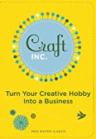 Craft, Inc.: Turn Your Creative Hobby into a Business