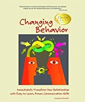 Changing Behavior: Immediately Transform Your Relationships with Easy to Learn, Proven Communication Skills
