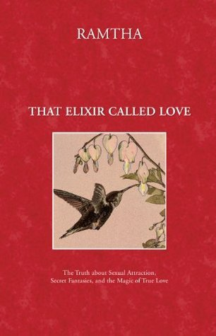 That Elixir Called Love: The Truth about Sexual Attraction, Secret Fantasies, and the Magic of True Love Ramtha