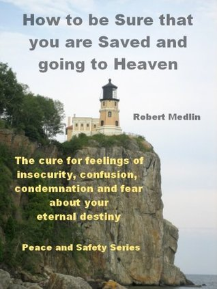 How to be Sure that you are Saved and going to Heaven  by  Robert Medlin