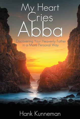 My Heart Cries Abba: Discovering Your Heavenly Father in a More Personal Way  by  Hank Kunneman