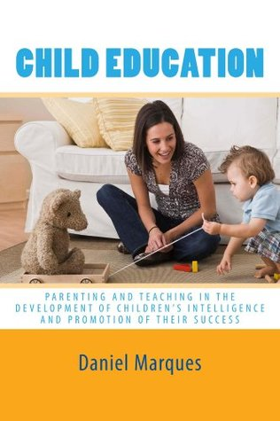 Child Education: Parenting and Teaching in the Development of Childrens Intelligence and Promotion of their Success  by  Daniel Marques