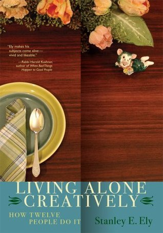LIVING ALONE CREATIVELY: HOW TWELVE PEOPLE DO IT  by  Stanley Ely