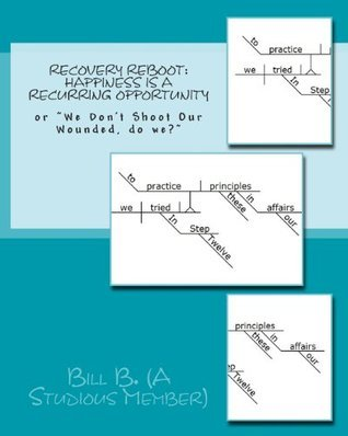 Recovery Reboot: Happiness Is a Recurring Opportunity: Or We Dont Shoot Our Wounded, Do We?  by  Bill B. (a Studious Member)