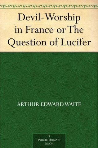 Devil-Worship in France or The Question of Lucifer Arthur Edward Waite