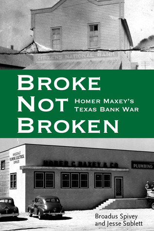 Broke, Not Broken: Homer Maxeys Texas Bank War  by  Broadus Spivey