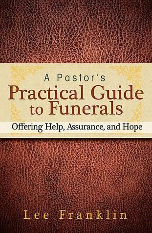 A Pastors Practical Guide to Funerals: Offering Help, Assurance, and Hope Lee Franklin