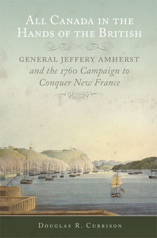 All Canada in the Hands of the British: General Jeffery Amherst and the 1760 Campaign to Conquer New France  by  Douglas R. Cubbison