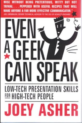 Even a Geek Can Speak: Low-Tech Presentation Skills for High-Tech People  by  Joey Asher
