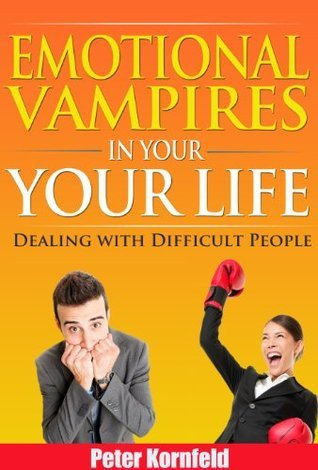 Emotional Vampires in Your Life: Dealing with Difficult People  by  Peter Kornfeld