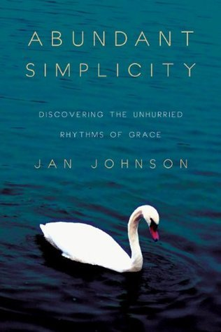 Abundant Simplicity: Discovering the Unhurried Rhythms of Grace Jan Johnson
