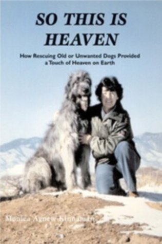 So This is Heaven: How Rescuing Old or Unwanted Dogs Provided a Touch of Heaven on Earth  by  Monica Agnew-Kinnaman