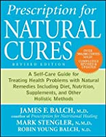 Prescription for Natural Cures: A Self-Care Guide for Treating Health Problems with Natural Remedies Including Diet, Nutrition, Supplements, and Other Holistic Methods