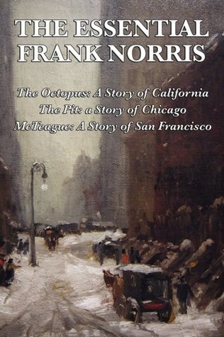 The Essential Frank Norris - The Octopus A Story of California, The Pit a Story of Chicago, McTeague a Story of San Francisco Frank Norris
