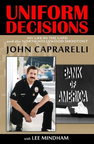 Uniform Decisions: My Life in the LAPD and the North Hollywood Shootout  by  John  Caprarelli