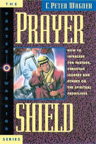 Prayer Shield: How To Intercede for Pastors, Christian Leaders and Others On the Spiritual Frontlines C. Peter Wagner