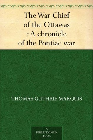 The War Chief of the Ottawas : A chronicle of the Pontiac war Thomas Guthrie Marquis