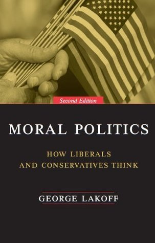 Moral Politics: How Liberals and Conservatives Think, Second Edition George Lakoff