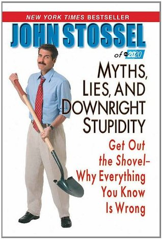 Myths, Lies, And Downright Stpidity: Get Out the Shovel -- Why Everything You Know is Wrong  by  John Stossel