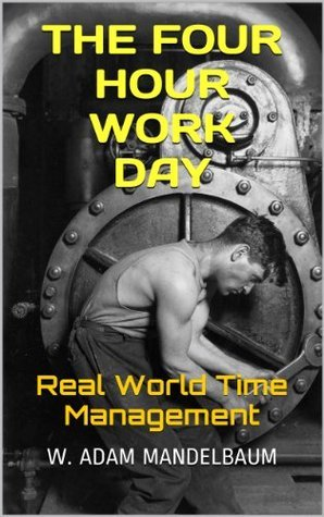 THE FOUR HOUR WORK DAY--Real World Time Management  by  W. Adam Mandelbaum