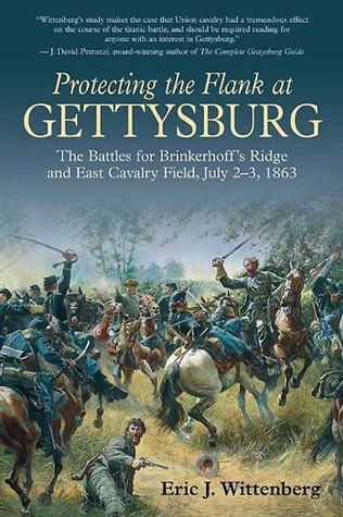 Protecting the Flank at Gettysburg: The Battles for Brinkerhoffs Ridge and East Cavalry Field, July 2 -3, 1863  by  Eric J. Wittenberg