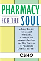 Pharmacy For the Soul: A Comprehensive Collection of Meditations, Relaxation and Awareness Exercises, and Other Practices f