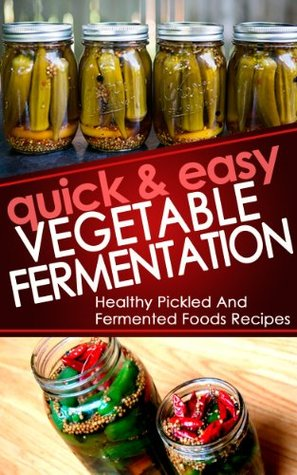 Quick And Easy Vegetable Fermentation: Healthy And Pickled Fermented Foods Recipes Sound and Simple Lifestyle
