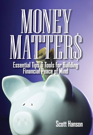 Money Matters: Essential Tips & Tools for Building Financial Peace of Mind Scott Hanson